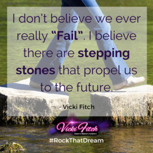 I don't believe we ever really Fail. I believe there are stepping stones that propel us to the future. - Vicki Fitch
