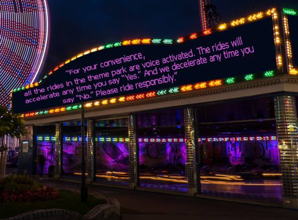 For your Convenience, all the rides in the theme park are voice activated. The rides will accelerate any time you say Yes and decelerate any time you say no. Please ride responsibly.